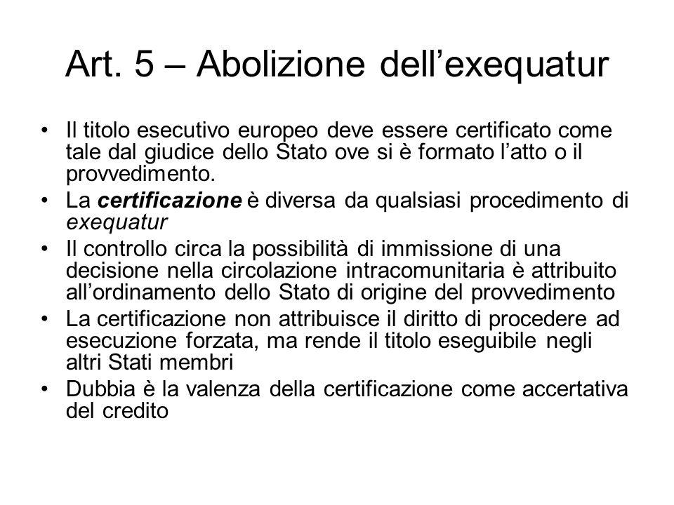 Art. 5 – Abolizione dell'exequatur Il titolo esecutivo europeo deve essere certificato come tale dal giudice dello Stato ove si è formato l'atto o il