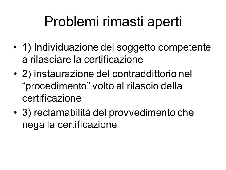 Problemi rimasti aperti 1) Individuazione del soggetto competente a rilasciare la certificazione 2) instaurazione del contraddittorio nel procedimento volto al rilascio della certificazione 3) reclamabilità del provvedimento che nega la certificazione