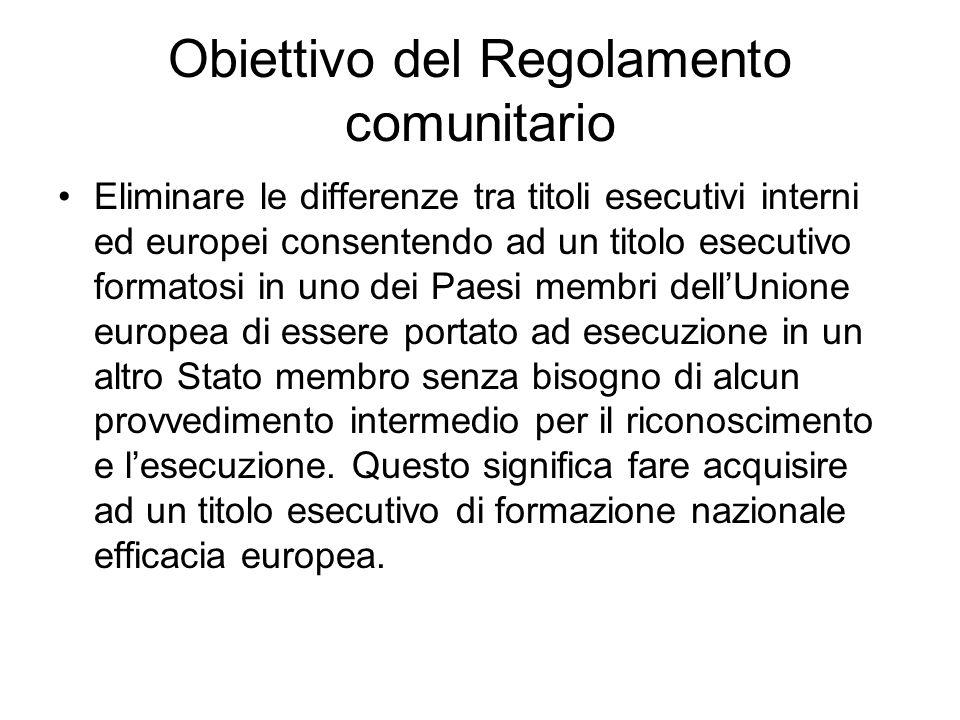 Obiettivo del Regolamento comunitario Eliminare le differenze tra titoli esecutivi interni ed europei consentendo ad un titolo esecutivo formatosi in