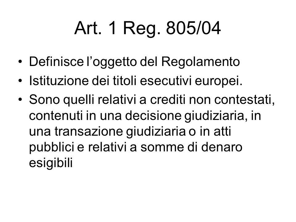 Art. 1 Reg. 805/04 Definisce l'oggetto del Regolamento Istituzione dei titoli esecutivi europei. Sono quelli relativi a crediti non contestati, conten