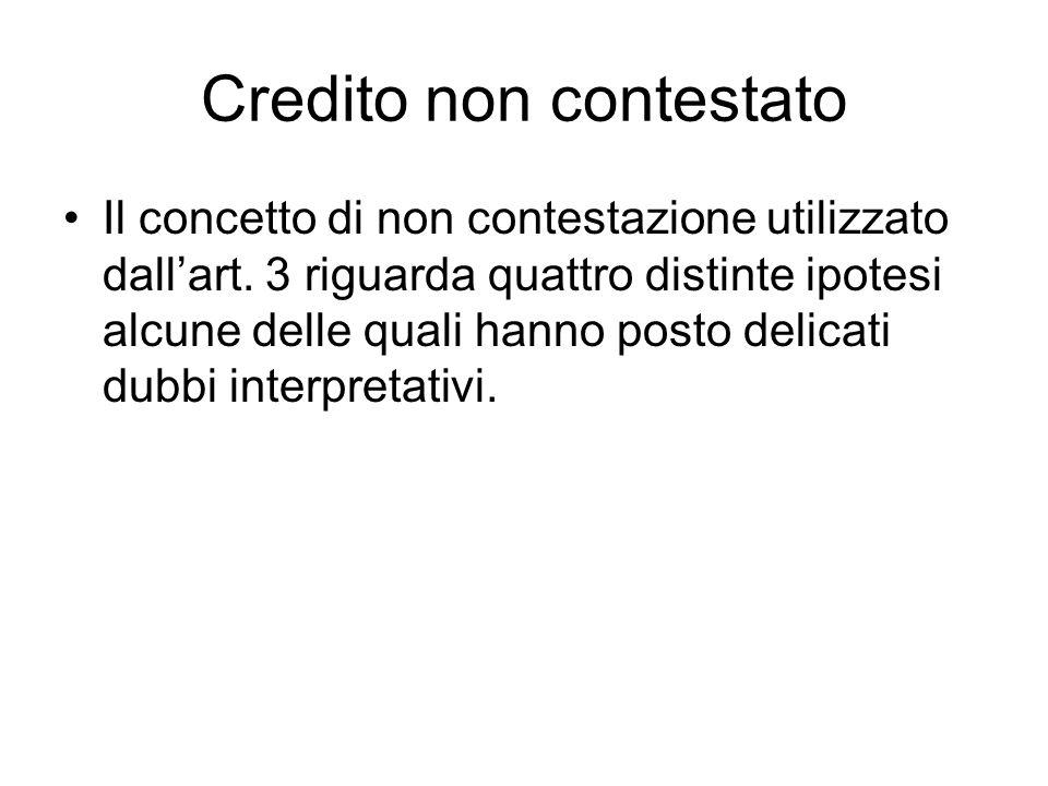 Credito non contestato Il concetto di non contestazione utilizzato dall'art. 3 riguarda quattro distinte ipotesi alcune delle quali hanno posto delica
