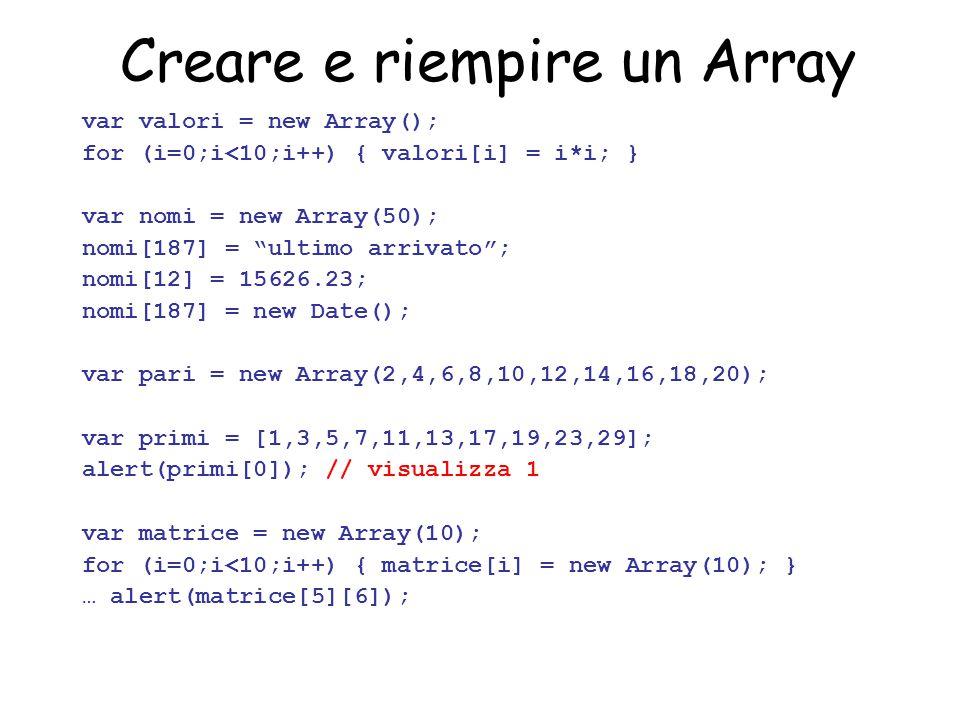 """Creare e riempire un Array var valori = new Array(); for (i=0;i<10;i++) { valori[i] = i*i; } var nomi = new Array(50); nomi[187] = """"ultimo arrivato"""";"""