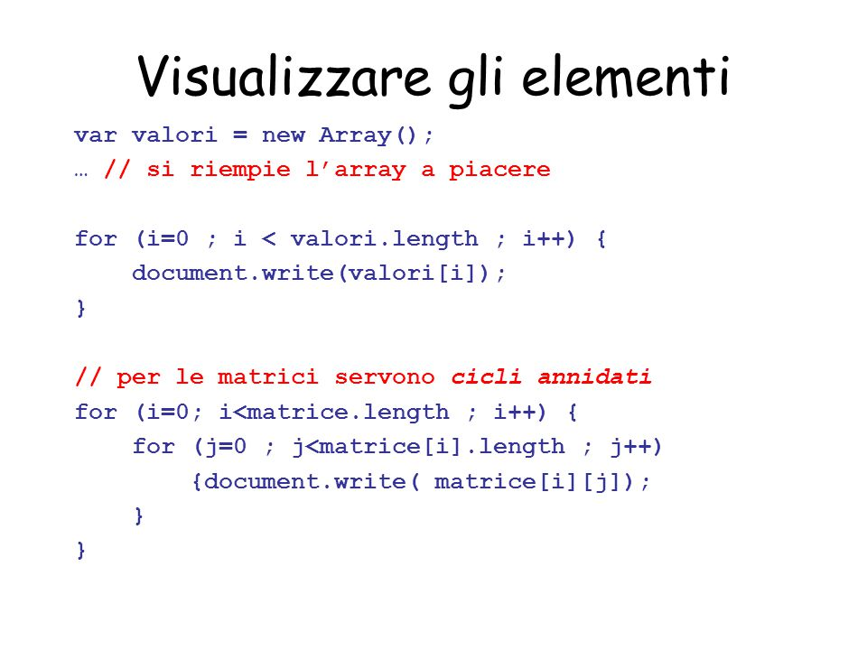 Visualizzare gli elementi var valori = new Array(); … // si riempie l'array a piacere for (i=0 ; i < valori.length ; i++) { document.write(valori[i]); } // per le matrici servono cicli annidati for (i=0; i<matrice.length ; i++) { for (j=0 ; j<matrice[i].length ; j++) {document.write( matrice[i][j]); }