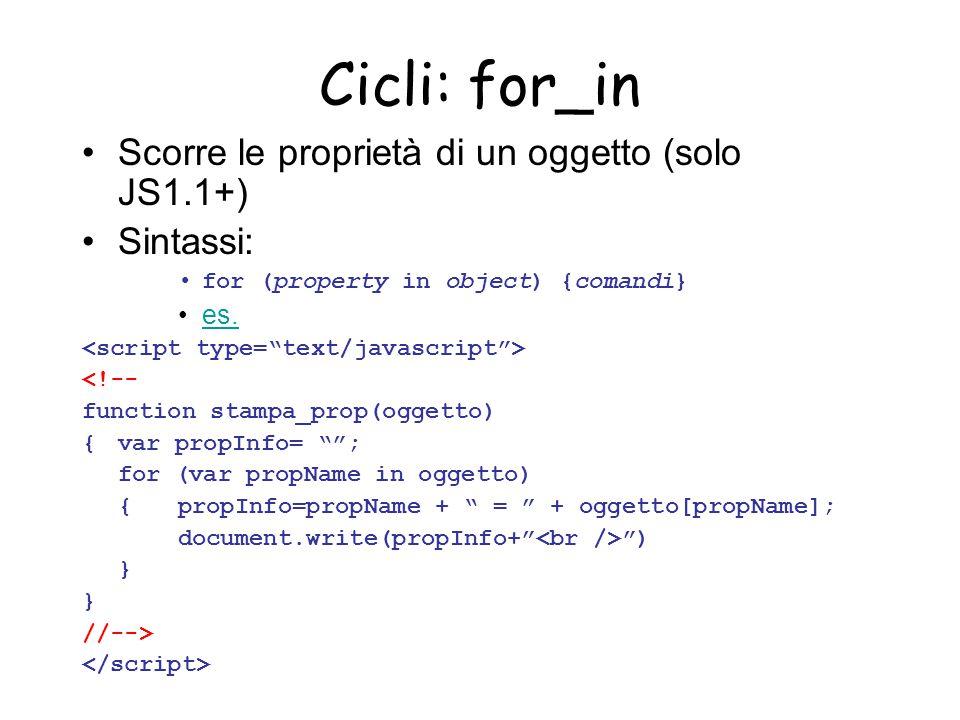Cicli: for_in Scorre le proprietà di un oggetto (solo JS1.1+) Sintassi: for (property in object) {comandi} es. <!-- function stampa_prop(oggetto) {var