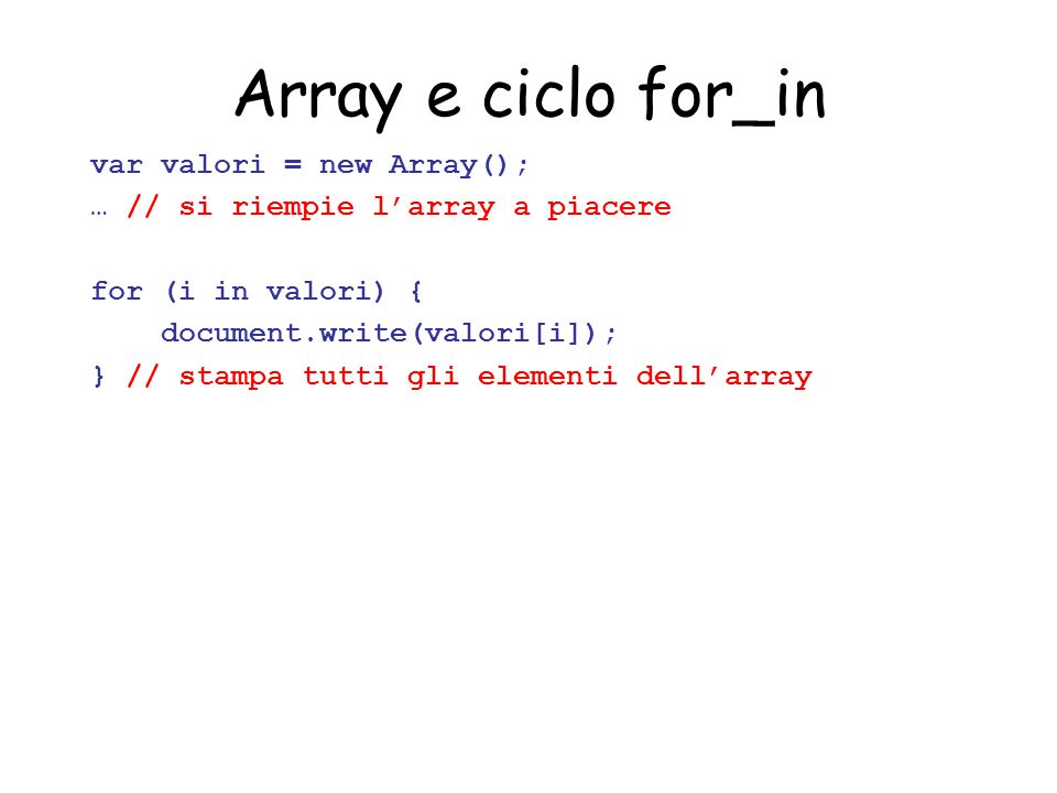 Array e ciclo for_in var valori = new Array(); … // si riempie l'array a piacere for (i in valori) { document.write(valori[i]); } // stampa tutti gli elementi dell'array