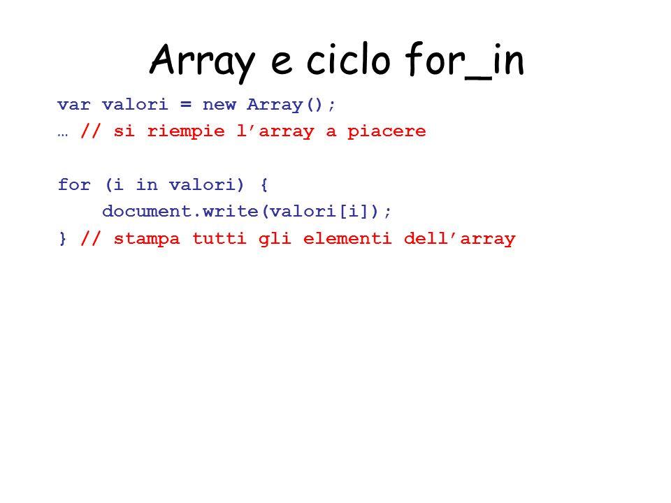 Array e ciclo for_in var valori = new Array(); … // si riempie l'array a piacere for (i in valori) { document.write(valori[i]); } // stampa tutti gli