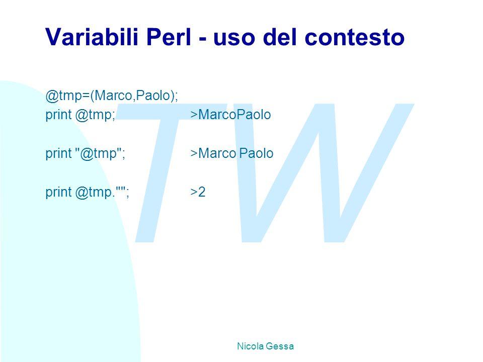 TW Nicola Gessa Variabili Perl - uso del contesto @tmp=(Marco,Paolo); print @tmp; >MarcoPaolo print @tmp ;>Marco Paolo print @tmp. ;>2