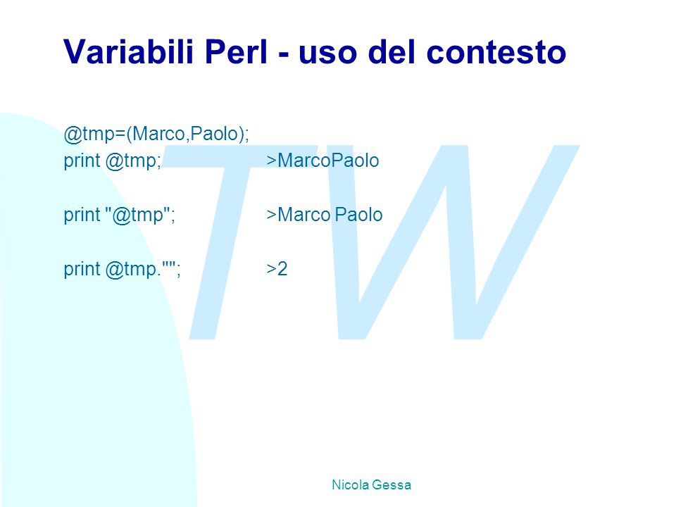 TW Nicola Gessa Variabili Perl - uso del contesto @tmp=(Marco,Paolo); print @tmp; >MarcoPaolo print
