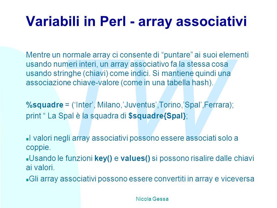 TW Nicola Gessa Variabili in Perl - array associativi Mentre un normale array ci consente di puntare ai suoi elementi usando numeri interi, un array associativo fa la stessa cosa usando stringhe (chiavi) come indici.