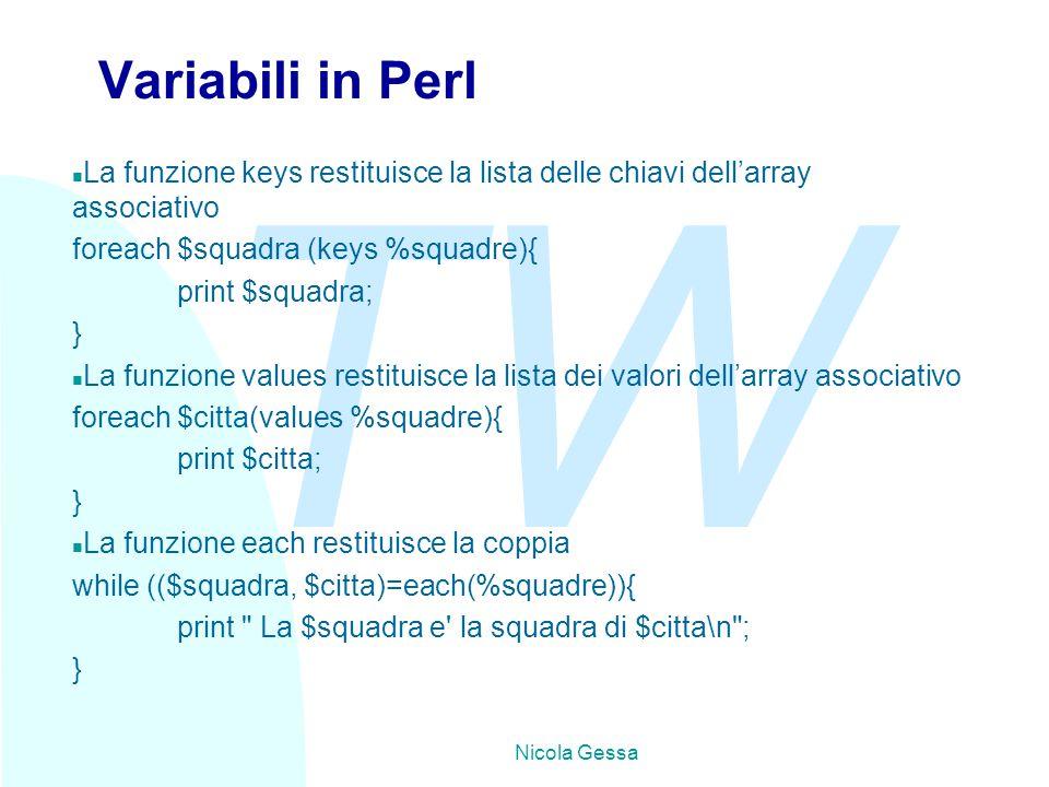 TW Nicola Gessa Variabili in Perl n La funzione keys restituisce la lista delle chiavi dell'array associativo foreach $squadra (keys %squadre){ print $squadra; } n La funzione values restituisce la lista dei valori dell'array associativo foreach $citta(values %squadre){ print $citta; } n La funzione each restituisce la coppia while (($squadra, $citta)=each(%squadre)){ print La $squadra e la squadra di $citta\n ; }