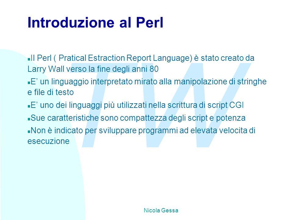 TW Nicola Gessa Introduzione al Perl n Il Perl ( Pratical Estraction Report Language) è stato creato da Larry Wall verso la fine degli anni 80 n E' un linguaggio interpretato mirato alla manipolazione di stringhe e file di testo n E' uno dei linguaggi più utilizzati nella scrittura di script CGI n Sue caratteristiche sono compattezza degli script e potenza n Non è indicato per sviluppare programmi ad elevata velocita di esecuzione