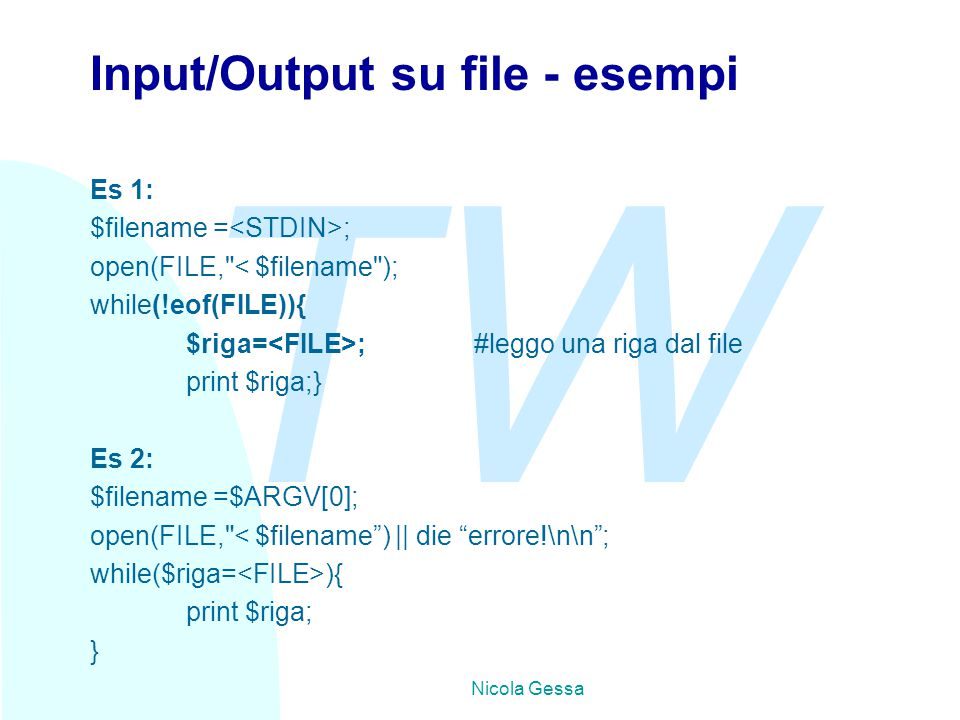 TW Nicola Gessa Input/Output su file - esempi Es 1: $filename = ; open(FILE, < $filename ); while(!eof(FILE)){ $riga= ;#leggo una riga dal file print $riga;} Es 2: $filename =$ARGV[0]; open(FILE, < $filename ) || die errore!\n\n ; while($riga= ){ print $riga; }
