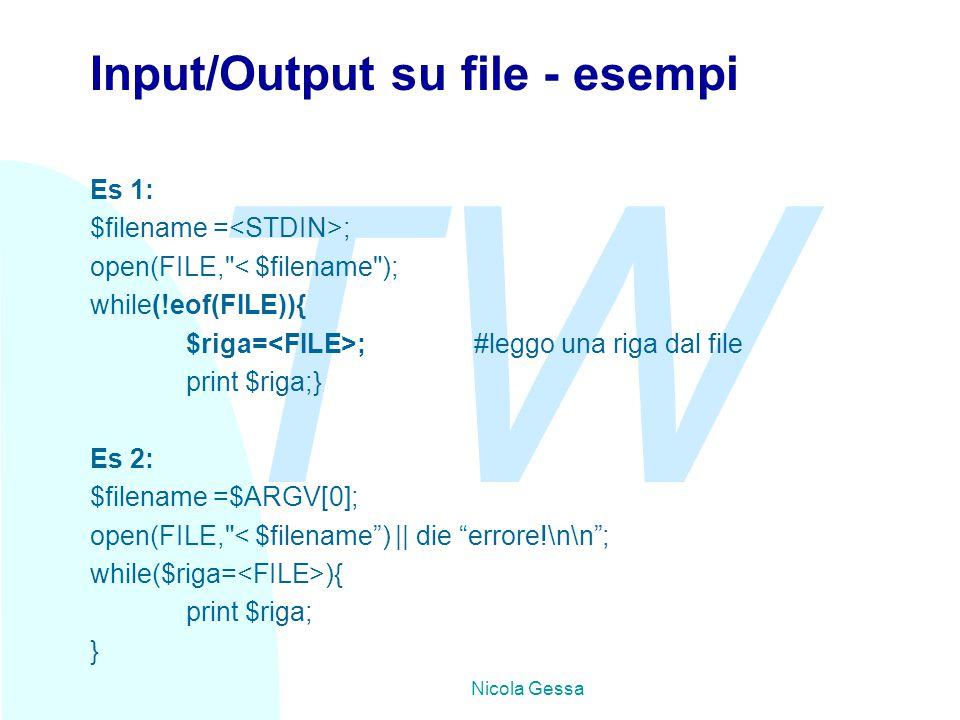 TW Nicola Gessa Input/Output su file - esempi Es 1: $filename = ; open(FILE, < $filename ); while(!eof(FILE)){ $riga= ;#leggo una riga dal file print $riga;} Es 2: $filename =$ARGV[0]; open(FILE, < $filename ) || die errore!\n\n ; while($riga= ){ print $riga; }
