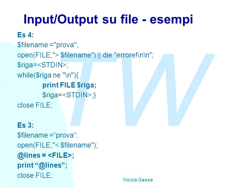 TW Nicola Gessa Input/Output su file - esempi Es 4: $filename = prova ; open(FILE, > $filename ) || die errore!\n\n ; $riga= ; while($riga ne \n ){ print FILE $riga; $riga= ;} close FILE; Es 3: $filename = prova ; open(FILE, < $filename ); @lines = ; print @lines ; close FILE;