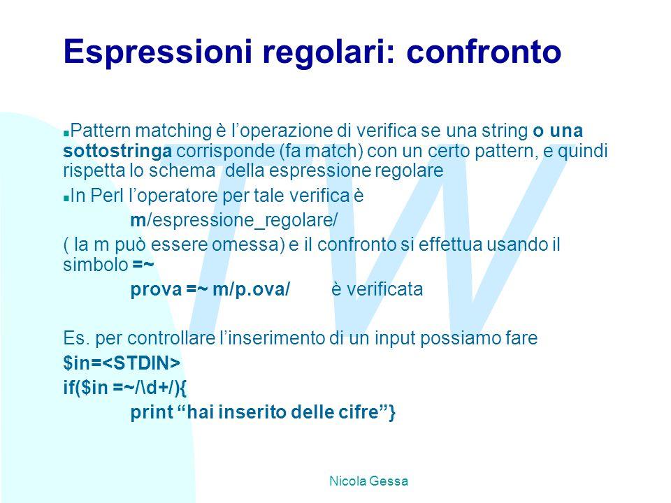 TW Nicola Gessa Espressioni regolari: confronto n Pattern matching è l'operazione di verifica se una string o una sottostringa corrisponde (fa match) con un certo pattern, e quindi rispetta lo schema della espressione regolare n In Perl l'operatore per tale verifica è m/espressione_regolare/ ( la m può essere omessa) e il confronto si effettua usando il simbolo =~ prova =~ m/p.ova/è verificata Es.
