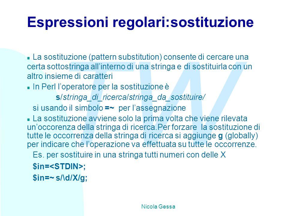 TW Nicola Gessa Espressioni regolari:sostituzione n La sostituzione (pattern substitution) consente di cercare una certa sottostringa all'interno di una stringa e di sostituirla con un altro insieme di caratteri n In Perl l'operatore per la sostituzione è s/stringa_di_ricerca/stringa_da_sostituire/ si usando il simbolo =~ per l'assegnazione n La sostituzione avviene solo la prima volta che viene rilevata un'occorenza della stringa di ricerca.Per forzare la sostituzione di tutte le occorrenza della stringa di ricerca si aggiunge g (globally) per indicare che l'operazione va effettuata su tutte le occorrenze.