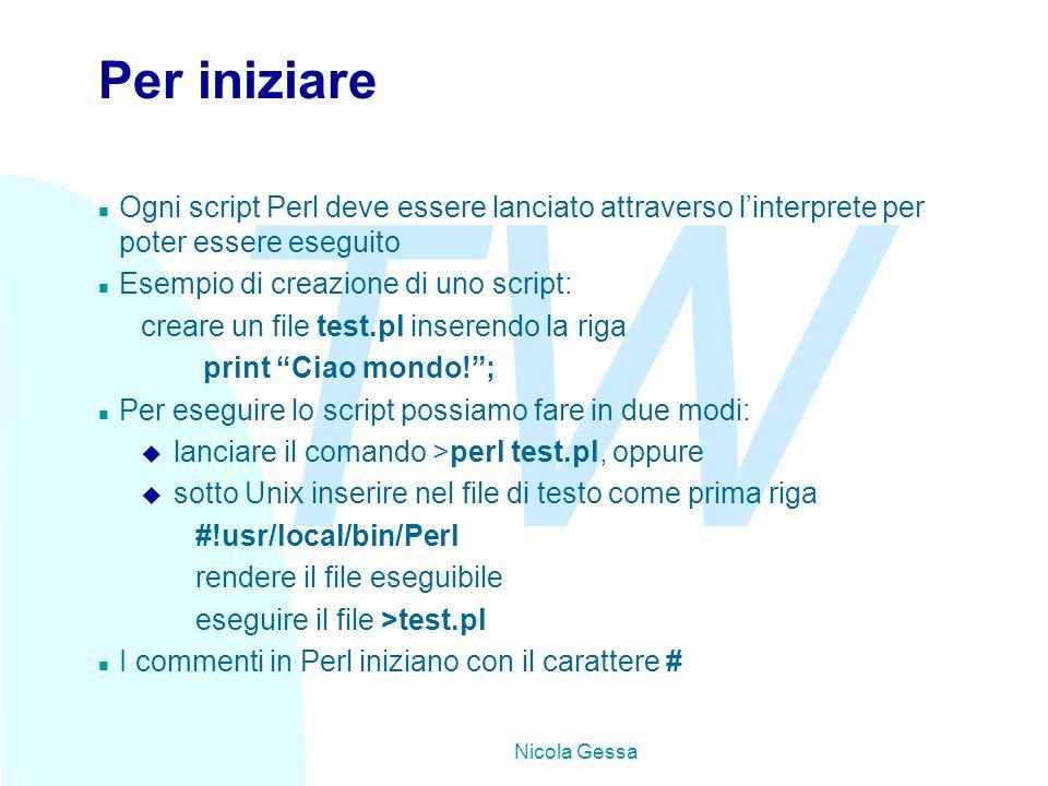 TW Nicola Gessa Per iniziare n Ogni script Perl deve essere lanciato attraverso l'interprete per poter essere eseguito n Esempio di creazione di uno script: creare un file test.pl inserendo la riga print Ciao mondo! ; n Per eseguire lo script possiamo fare in due modi: u lanciare il comando >perl test.pl, oppure u sotto Unix inserire nel file di testo come prima riga #!usr/local/bin/Perl rendere il file eseguibile eseguire il file >test.pl n I commenti in Perl iniziano con il carattere #