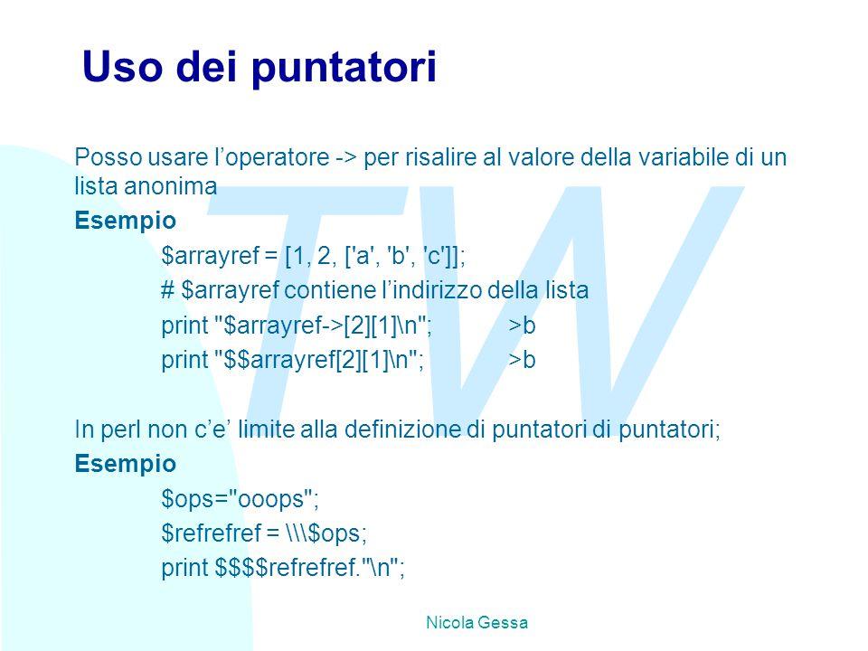 TW Nicola Gessa Uso dei puntatori Posso usare l'operatore -> per risalire al valore della variabile di un lista anonima Esempio $arrayref = [1, 2, [ a , b , c ]]; # $arrayref contiene l'indirizzo della lista print $arrayref->[2][1]\n ;>b print $$arrayref[2][1]\n ;>b In perl non c'e' limite alla definizione di puntatori di puntatori; Esempio $ops= ooops ; $refrefref = \\\$ops; print $$$$refrefref. \n ;