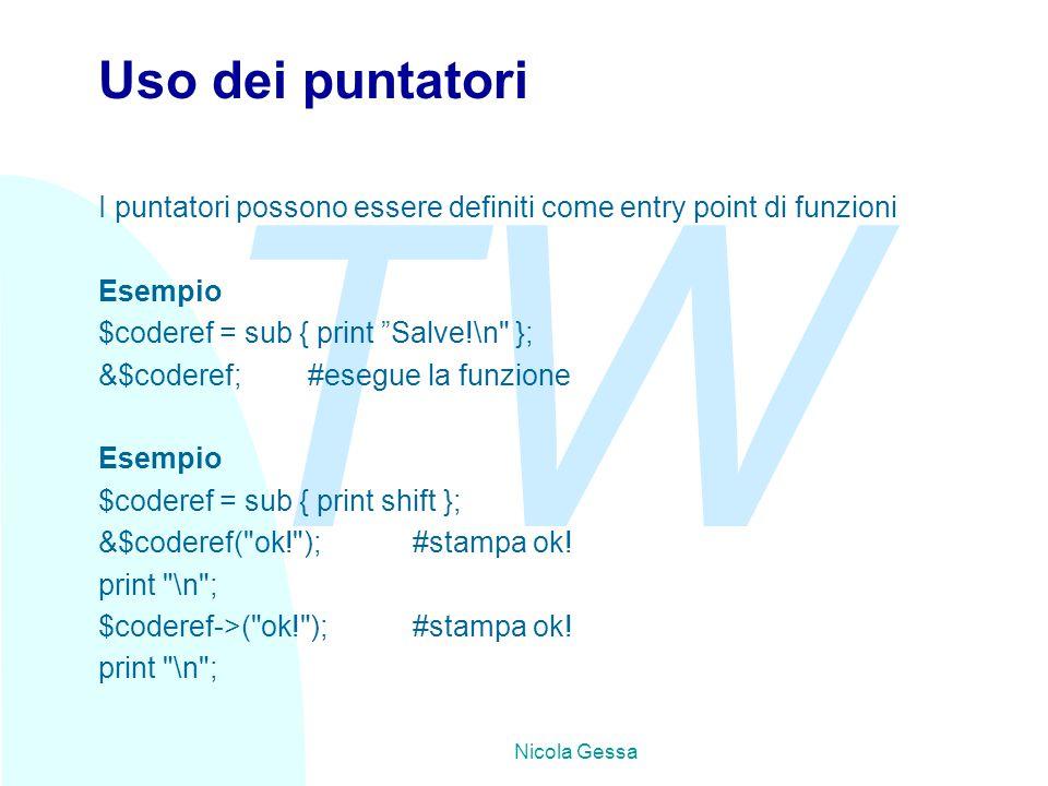 TW Nicola Gessa Uso dei puntatori I puntatori possono essere definiti come entry point di funzioni Esempio $coderef = sub { print Salve!\n }; &$coderef;#esegue la funzione Esempio $coderef = sub { print shift }; &$coderef( ok! );#stampa ok.