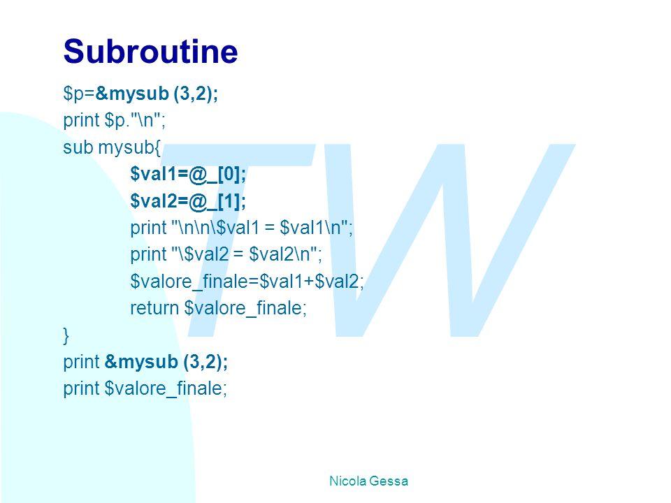 TW Nicola Gessa Subroutine $p=&mysub (3,2); print $p. \n ; sub mysub{ $val1=@_[0]; $val2=@_[1]; print \n\n\$val1 = $val1\n ; print \$val2 = $val2\n ; $valore_finale=$val1+$val2; return $valore_finale; } print &mysub (3,2); print $valore_finale;