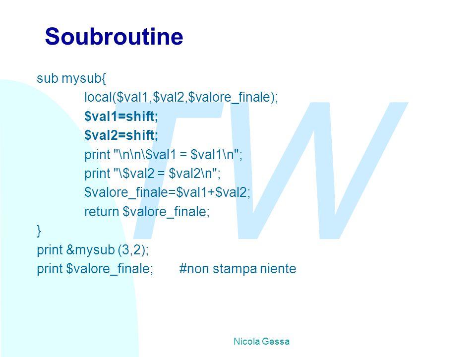 TW Nicola Gessa Soubroutine sub mysub{ local($val1,$val2,$valore_finale); $val1=shift; $val2=shift; print \n\n\$val1 = $val1\n ; print \$val2 = $val2\n ; $valore_finale=$val1+$val2; return $valore_finale; } print &mysub (3,2); print $valore_finale;#non stampa niente