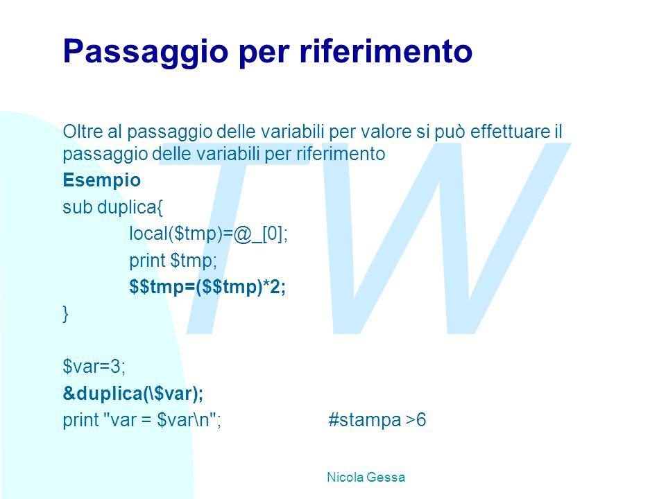 TW Nicola Gessa Passaggio per riferimento Oltre al passaggio delle variabili per valore si può effettuare il passaggio delle variabili per riferimento Esempio sub duplica{ local($tmp)=@_[0]; print $tmp; $$tmp=($$tmp)*2; } $var=3; &duplica(\$var); print var = $var\n ;#stampa >6