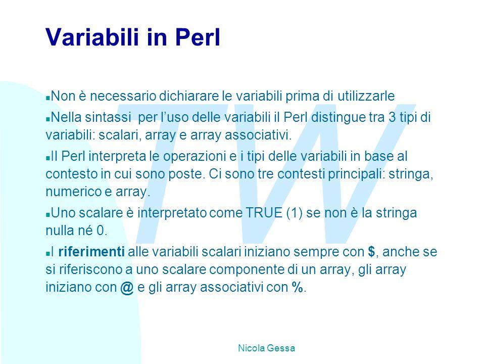 TW Nicola Gessa Variabili in Perl n Non è necessario dichiarare le variabili prima di utilizzarle n Nella sintassi per l'uso delle variabili il Perl distingue tra 3 tipi di variabili: scalari, array e array associativi.