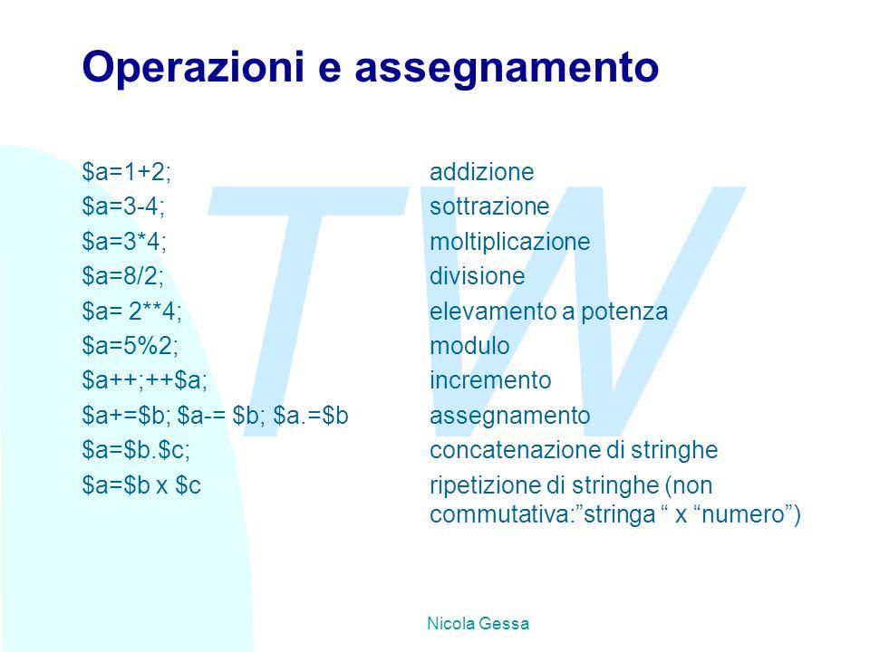 TW Nicola Gessa Operazioni e assegnamento $a=1+2;addizione $a=3-4;sottrazione $a=3*4;moltiplicazione $a=8/2;divisione $a= 2**4;elevamento a potenza $a=5%2;modulo $a++;++$a;incremento $a+=$b; $a-= $b; $a.=$bassegnamento $a=$b.$c;concatenazione di stringhe $a=$b x $cripetizione di stringhe (non commutativa: stringa x numero )