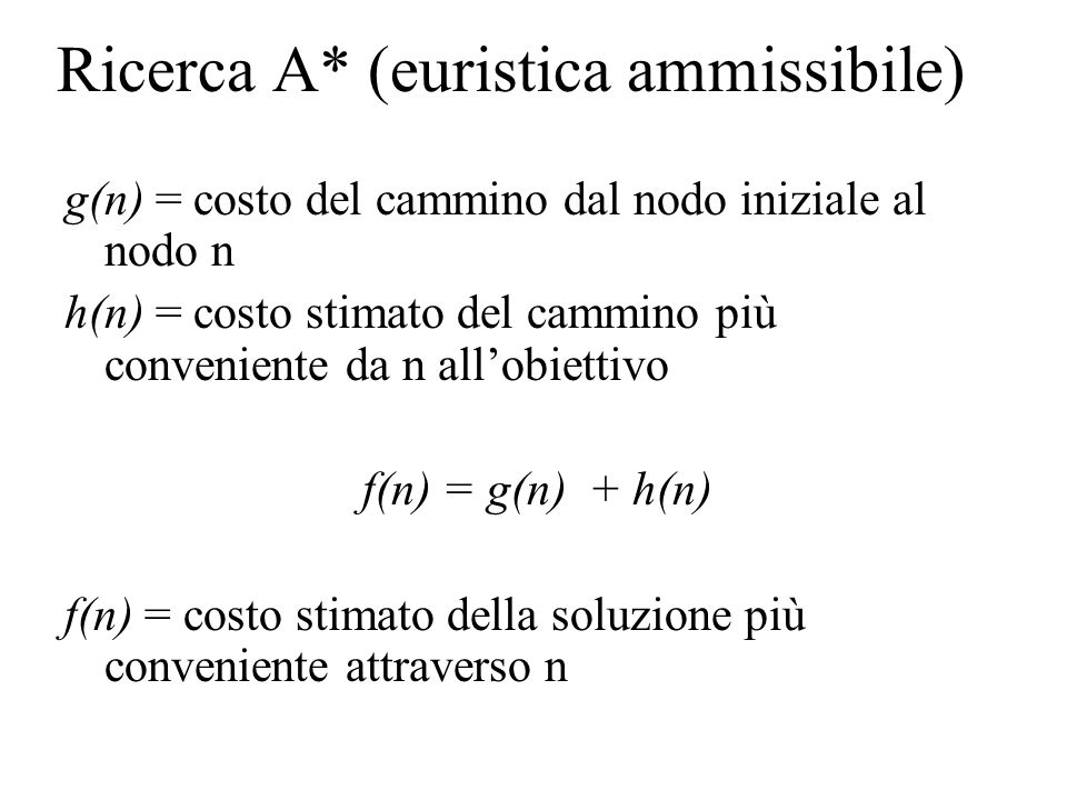 Ricerca A* (euristica ammissibile) g(n) = costo del cammino dal nodo iniziale al nodo n h(n) = costo stimato del cammino più conveniente da n all'obiettivo f(n) = g(n) + h(n) f(n) = costo stimato della soluzione più conveniente attraverso n