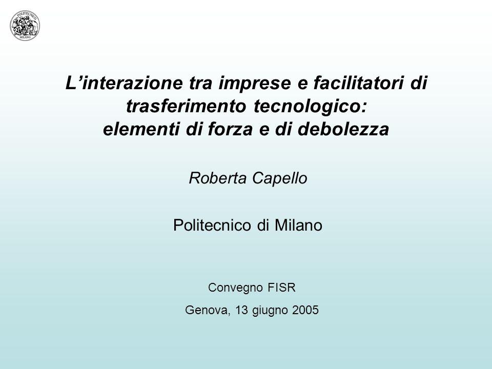 L'interazione tra imprese e facilitatori di trasferimento tecnologico: elementi di forza e di debolezza Roberta Capello Politecnico di Milano Convegno FISR Genova, 13 giugno 2005