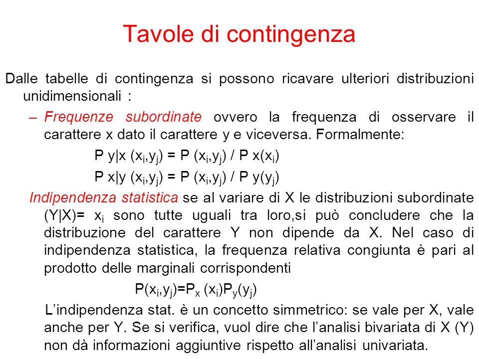 Dalle tabelle di contingenza si possono ricavare ulteriori distribuzioni unidimensionali : –Frequenze subordinate ovvero la frequenza di osservare il carattere x dato il carattere y e viceversa.