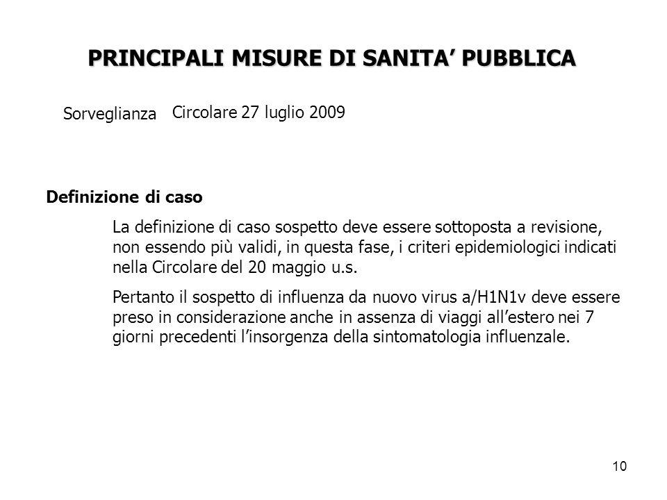 10 PRINCIPALI MISURE DI SANITA' PUBBLICA Sorveglianza Circolare 27 luglio 2009 Definizione di caso La definizione di caso sospetto deve essere sottoposta a revisione, non essendo più validi, in questa fase, i criteri epidemiologici indicati nella Circolare del 20 maggio u.s.
