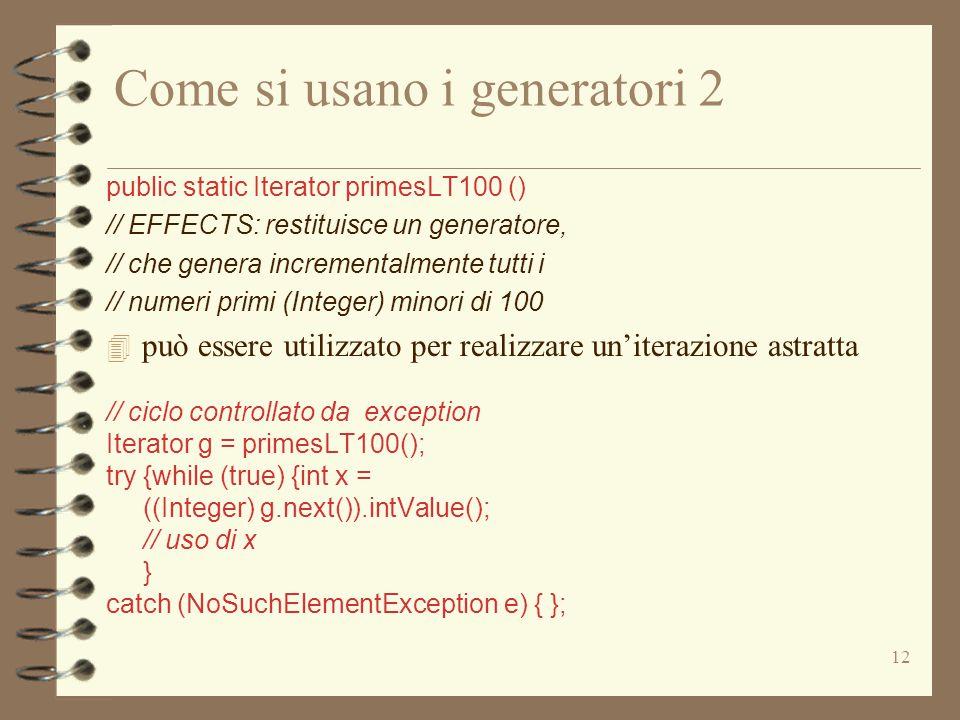 12 Come si usano i generatori 2 public static Iterator primesLT100 () // EFFECTS: restituisce un generatore, // che genera incrementalmente tutti i // numeri primi (Integer) minori di 100 4 può essere utilizzato per realizzare un'iterazione astratta // ciclo controllato da exception Iterator g = primesLT100(); try {while (true) {int x = ((Integer) g.next()).intValue(); // uso di x } catch (NoSuchElementException e) { };
