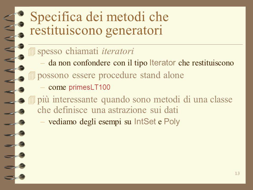 13 Specifica dei metodi che restituiscono generatori 4 spesso chiamati iteratori –da non confondere con il tipo Iterator che restituiscono 4 possono essere procedure stand alone –come primesLT100 4 più interessante quando sono metodi di una classe che definisce una astrazione sui dati –vediamo degli esempi su IntSet e Poly