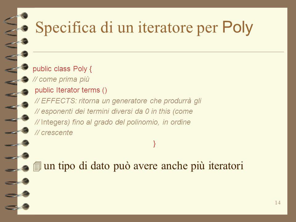 14 Specifica di un iteratore per Poly public class Poly { // come prima più public Iterator terms () // EFFECTS: ritorna un generatore che produrrà gli // esponenti dei termini diversi da 0 in this (come // Integers) fino al grado del polinomio, in ordine // crescente } 4 un tipo di dato può avere anche più iteratori