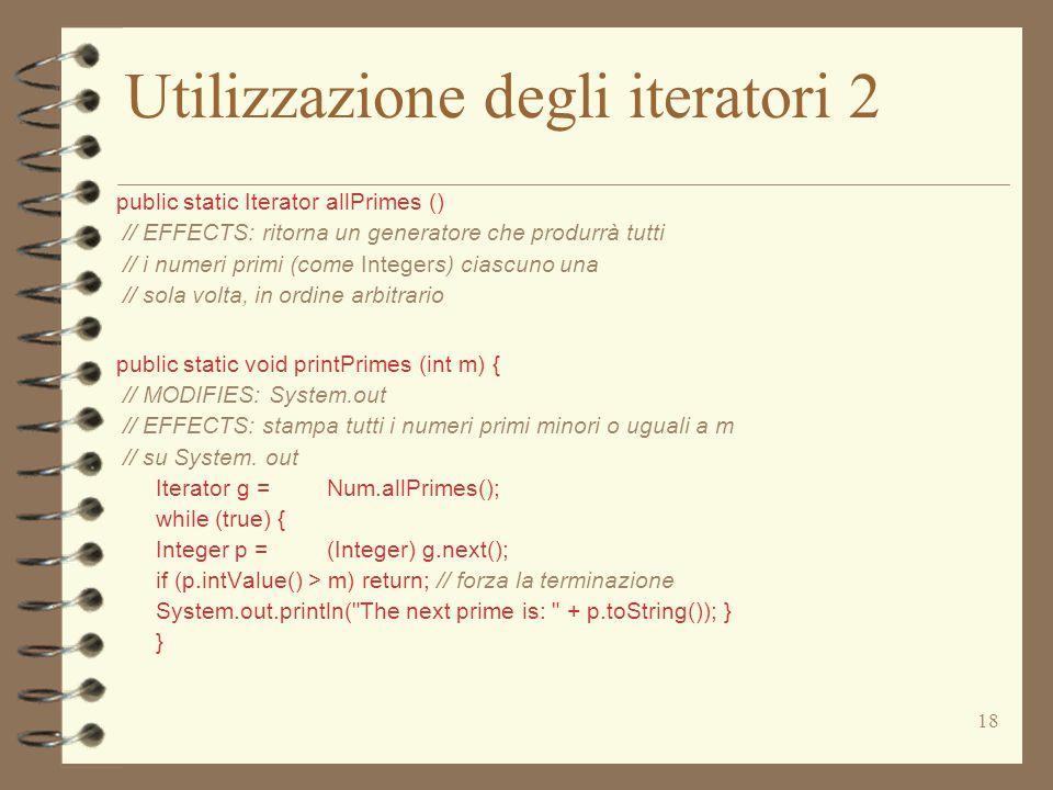 18 Utilizzazione degli iteratori 2 public static Iterator allPrimes () // EFFECTS: ritorna un generatore che produrrà tutti // i numeri primi (come Integers) ciascuno una // sola volta, in ordine arbitrario public static void printPrimes (int m) { // MODIFIES: System.out // EFFECTS: stampa tutti i numeri primi minori o uguali a m // su System.