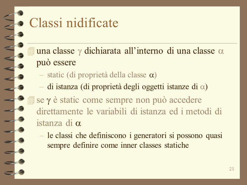 21 Classi nidificate  una classe  dichiarata all'interno di una classe  può essere –static (di proprietà della classe  ) –di istanza (di proprietà degli oggetti istanze di  )  se  è static come sempre non può accedere direttamente le variabili di istanza ed i metodi di istanza di  –le classi che definiscono i generatori si possono quasi sempre definire come inner classes statiche