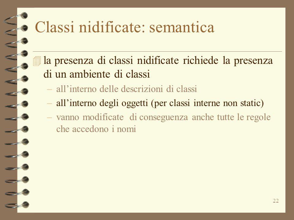 22 Classi nidificate: semantica  la presenza di classi nidificate richiede la presenza di un ambiente di classi –all'interno delle descrizioni di classi –all'interno degli oggetti (per classi interne non static) –vanno modificate di conseguenza anche tutte le regole che accedono i nomi