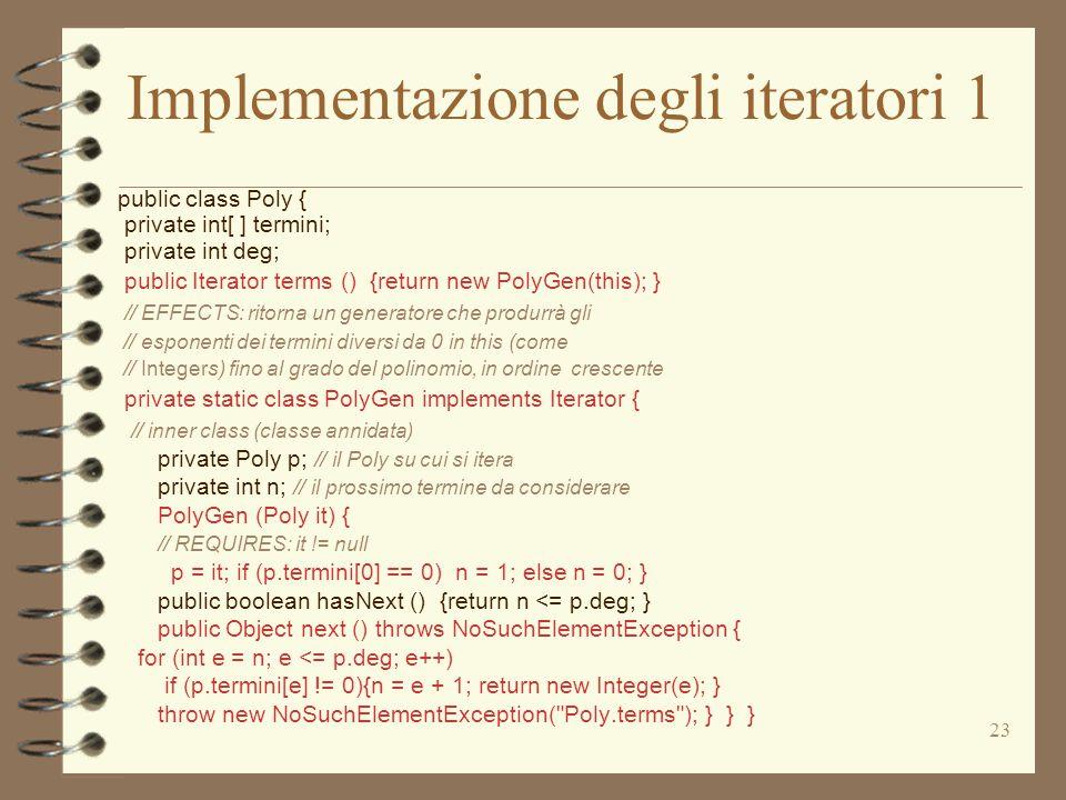 23 Implementazione degli iteratori 1 public class Poly { private int[ ] termini; private int deg; public Iterator terms () {return new PolyGen(this); } // EFFECTS: ritorna un generatore che produrrà gli // esponenti dei termini diversi da 0 in this (come // Integers) fino al grado del polinomio, in ordine crescente private static class PolyGen implements Iterator { // inner class (classe annidata) private Poly p; // il Poly su cui si itera private int n; // il prossimo termine da considerare PolyGen (Poly it) { // REQUIRES: it != null p = it; if (p.termini[0] == 0) n = 1; else n = 0; } public boolean hasNext () {return n <= p.deg; } public Object next () throws NoSuchElementException { for (int e = n; e <= p.deg; e++) if (p.termini[e] != 0){n = e + 1; return new Integer(e); } throw new NoSuchElementException( Poly.terms ); } } }