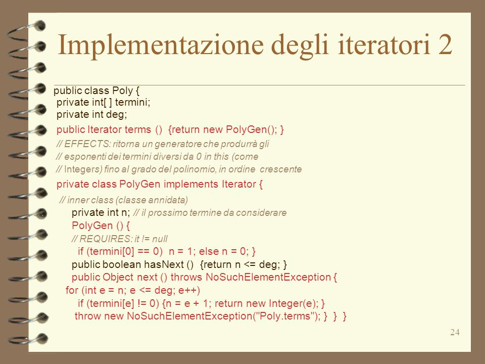 25 Implementazione degli iteratori 3 public class Num { public static Iterator allPrimes (){return new PrimesGen();} // EFFECTS: ritorna un generatore che produrrà tutti // i numeri primi (come Integers) ciascuno una // sola volta, in ordine arbitrario private static class PrimeGen implements Iterator { // inner class (classe annidata) private Vector ps; // primi già dati private int p; // prossimo candidato alla generazione PrimesGen () {p = 2; ps = new Vector(); } public boolean hasNext () {return true } public Object next () { if (p == 2) { p = 3; return 2;} for (int n = p; true; n = n + 2) for (int i = 0; i < ps.size(); i++){ int e1 = ((Integer) ps.get(i)).intValue(); if (n%e1 == 0) break; // non è primo if (e1*e1 > n) {ps.add(new Integer(n); p = n + 2; return n;}}} }}
