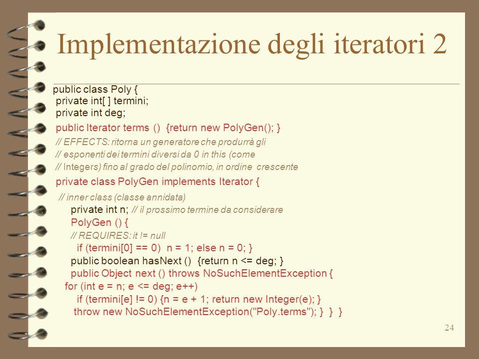 24 Implementazione degli iteratori 2 public class Poly { private int[ ] termini; private int deg; public Iterator terms () {return new PolyGen(); } // EFFECTS: ritorna un generatore che produrrà gli // esponenti dei termini diversi da 0 in this (come // Integers) fino al grado del polinomio, in ordine crescente private class PolyGen implements Iterator { // inner class (classe annidata) private int n; // il prossimo termine da considerare PolyGen () { // REQUIRES: it != null if (termini[0] == 0) n = 1; else n = 0; } public boolean hasNext () {return n <= deg; } public Object next () throws NoSuchElementException { for (int e = n; e <= deg; e++) if (termini[e] != 0) {n = e + 1; return new Integer(e); } throw new NoSuchElementException( Poly.terms ); } } }