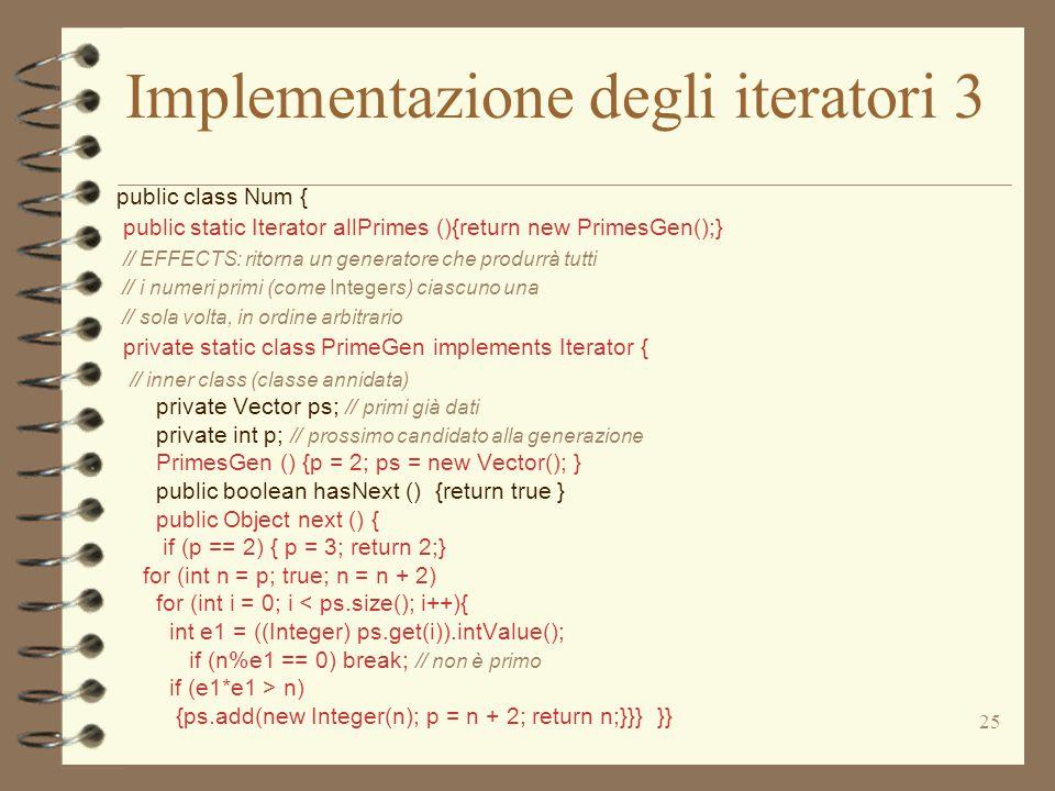 25 Implementazione degli iteratori 3 public class Num { public static Iterator allPrimes (){return new PrimesGen();} // EFFECTS: ritorna un generatore che produrrà tutti // i numeri primi (come Integers) ciascuno una // sola volta, in ordine arbitrario private static class PrimeGen implements Iterator { // inner class (classe annidata) private Vector ps; // primi già dati private int p; // prossimo candidato alla generazione PrimesGen () {p = 2; ps = new Vector(); } public boolean hasNext () {return true } public Object next () { if (p == 2) { p = 3; return 2;} for (int n = p; true; n = n + 2) for (int i = 0; i < ps.size(); i++){ int e1 = ((Integer) ps.get(i)).intValue(); if (n%e1 == 0) break; // non è primo if (e1*e1 > n) {ps.add(new Integer(n); p = n + 2; return n;}}} }}