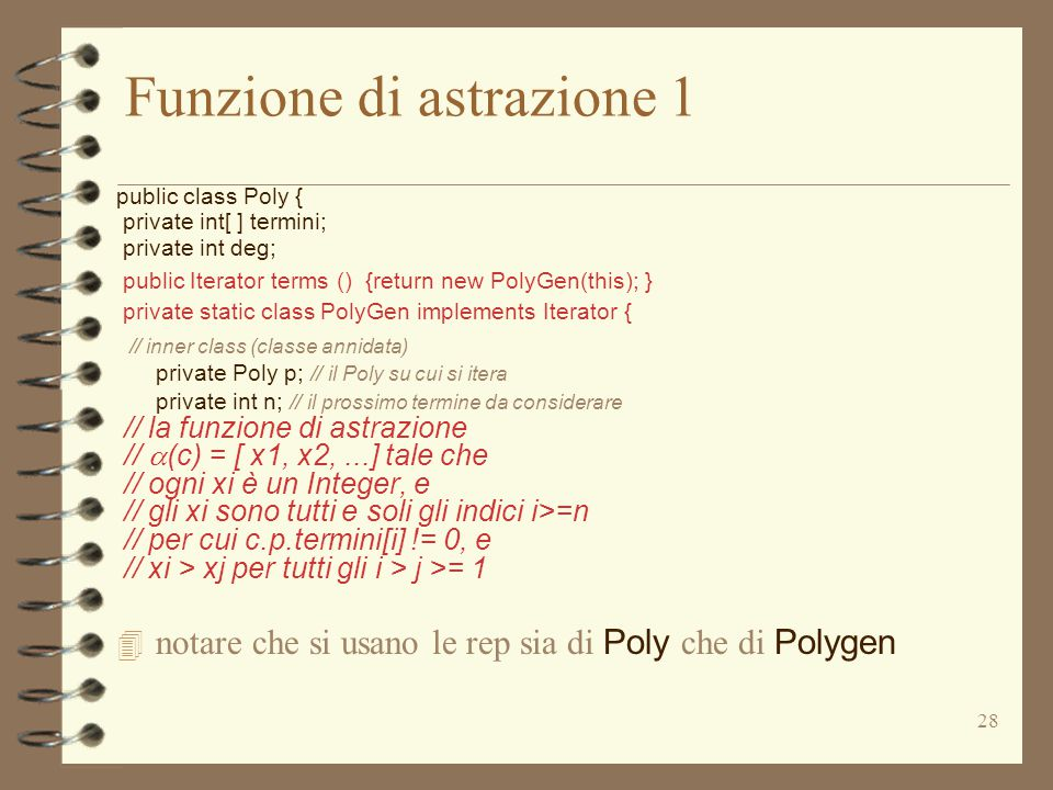 28 Funzione di astrazione 1 public class Poly { private int[ ] termini; private int deg; public Iterator terms () {return new PolyGen(this); } private static class PolyGen implements Iterator { // inner class (classe annidata) private Poly p; // il Poly su cui si itera private int n; // il prossimo termine da considerare // la funzione di astrazione //  (c) = [ x1, x2,...] tale che // ogni xi è un Integer, e // gli xi sono tutti e soli gli indici i>=n // per cui c.p.termini[i] != 0, e // xi > xj per tutti gli i > j >= 1  notare che si usano le rep sia di Poly che di Polygen