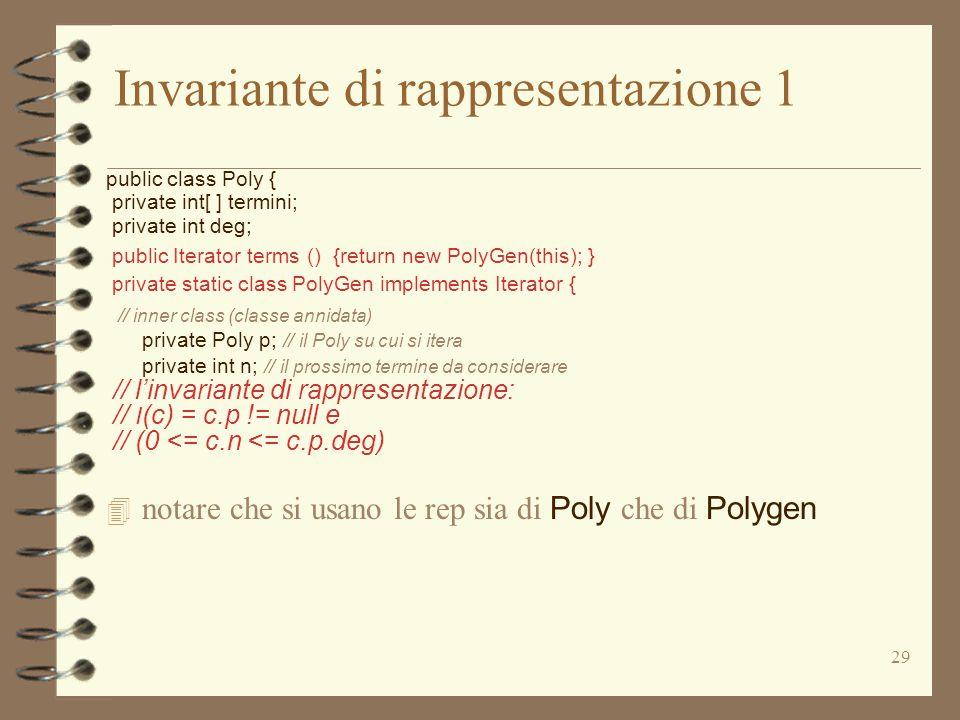 29 Invariante di rappresentazione 1 public class Poly { private int[ ] termini; private int deg; public Iterator terms () {return new PolyGen(this); } private static class PolyGen implements Iterator { // inner class (classe annidata) private Poly p; // il Poly su cui si itera private int n; // il prossimo termine da considerare // l'invariante di rappresentazione: // I (c) = c.p != null e // (0 <= c.n <= c.p.deg)  notare che si usano le rep sia di Poly che di Polygen