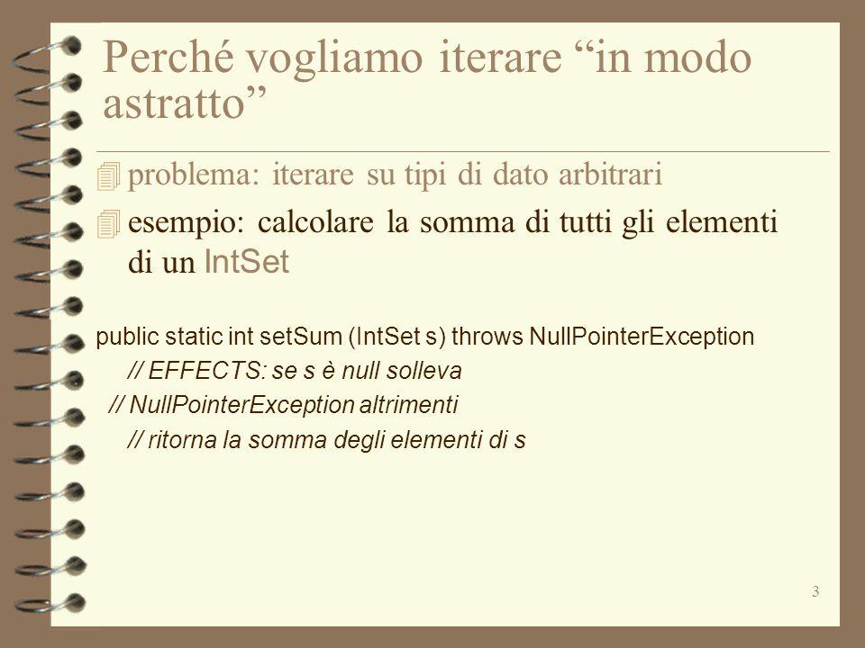 3 Perché vogliamo iterare in modo astratto 4 problema: iterare su tipi di dato arbitrari  esempio: calcolare la somma di tutti gli elementi di un IntSet public static int setSum (IntSet s) throws NullPointerException // EFFECTS: se s è null solleva // NullPointerException altrimenti // ritorna la somma degli elementi di s