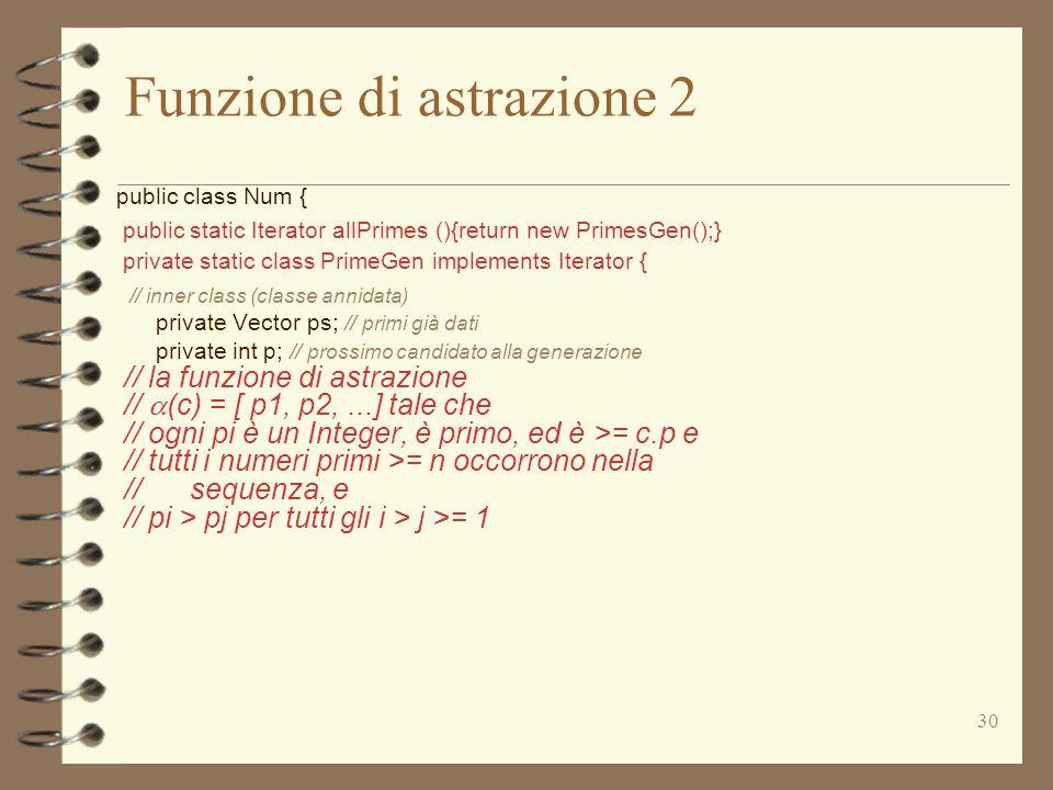 30 Funzione di astrazione 2 public class Num { public static Iterator allPrimes (){return new PrimesGen();} private static class PrimeGen implements Iterator { // inner class (classe annidata) private Vector ps; // primi già dati private int p; // prossimo candidato alla generazione // la funzione di astrazione //  (c) = [ p1, p2,...] tale che // ogni pi è un Integer, è primo, ed è >= c.p e // tutti i numeri primi >= n occorrono nella // sequenza, e // pi > pj per tutti gli i > j >= 1