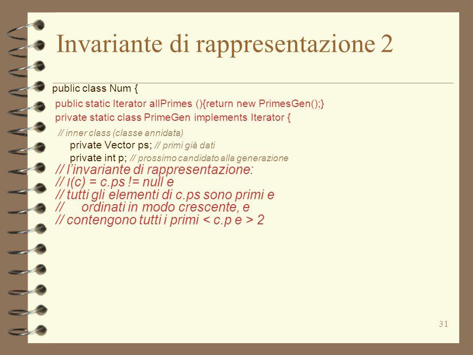 31 Invariante di rappresentazione 2 public class Num { public static Iterator allPrimes (){return new PrimesGen();} private static class PrimeGen implements Iterator { // inner class (classe annidata) private Vector ps; // primi già dati private int p; // prossimo candidato alla generazione // l'invariante di rappresentazione: // I (c) = c.ps != null e // tutti gli elementi di c.ps sono primi e // ordinati in modo crescente, e // contengono tutti i primi 2