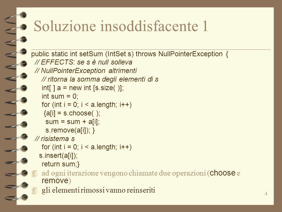 4 Soluzione insoddisfacente 1 public static int setSum (IntSet s) throws NullPointerException { // EFFECTS: se s è null solleva // NullPointerException altrimenti // ritorna la somma degli elementi di s int[ ] a = new int [s.size( )]; int sum = 0; for (int i = 0; i < a.length; i++) {a[i] = s.choose( ); sum = sum + a[i]; s.remove(a[i]); } // risistema s for (int i = 0; i < a.length; i++) s.insert(a[i]); return sum;}  ad ogni iterazione vengono chiamate due operazioni ( choose e remove ) 4 gli elementi rimossi vanno reinseriti
