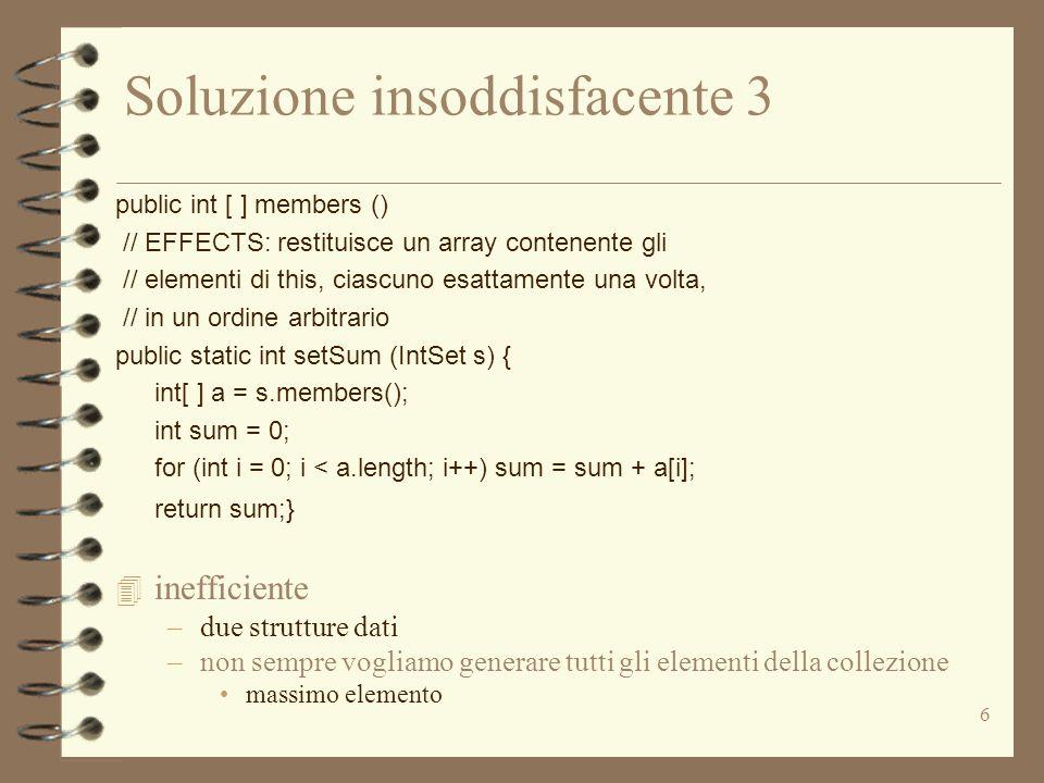 6 Soluzione insoddisfacente 3 public int [ ] members () // EFFECTS: restituisce un array contenente gli // elementi di this, ciascuno esattamente una volta, // in un ordine arbitrario public static int setSum (IntSet s) { int[ ] a = s.members(); int sum = 0; for (int i = 0; i < a.length; i++) sum = sum + a[i]; return sum;} 4 inefficiente –due strutture dati –non sempre vogliamo generare tutti gli elementi della collezione massimo elemento