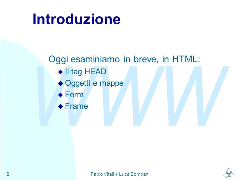 WWW Fabio Vitali + Luca Bompani2 Introduzione Oggi esaminiamo in breve, in HTML: u Il tag HEAD u Oggetti e mappe u Form u Frame